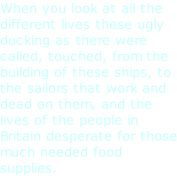 When you look at all the different lives these ugly ducking as there were called, touched, from the building of these ships, to the sailors that work and dead on them, and the lives of the people in Britain desperate for those much needed food supplies.