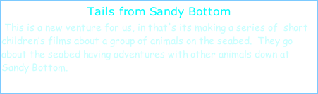 Tails from Sandy Bottom  This is a new venture for us, in that's its making a series of  short children's films about a group of animals on the seabed.  They go about the seabed having adventures with other animals down at Sandy Bottom.